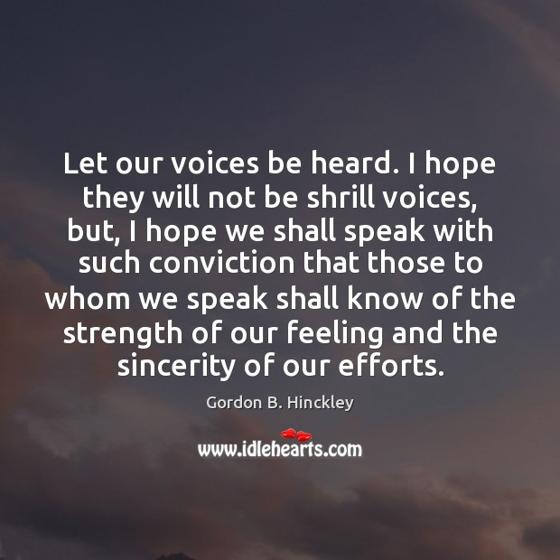 Let our voices be heard. I hope they will not be shrill Gordon B. Hinckley Picture Quote