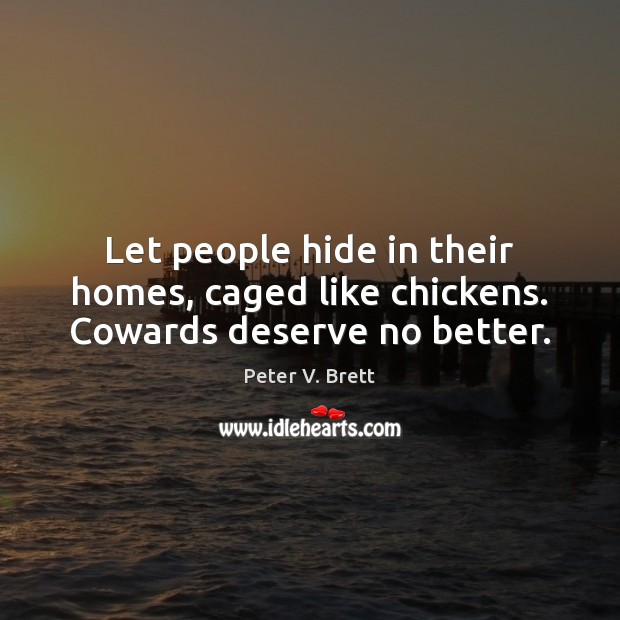 Let people hide in their homes, caged like chickens. Cowards deserve no better. Image