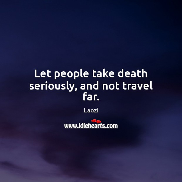 Image, Let people take death seriously, and not travel far.