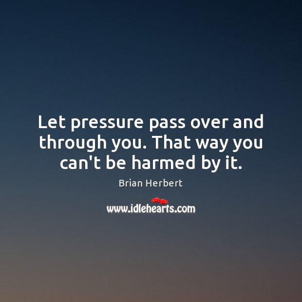 Let pressure pass over and through you. That way you can't be harmed by it. Brian Herbert Picture Quote