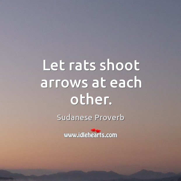 Let rats shoot arrows at each other. Sudanese Proverbs Image