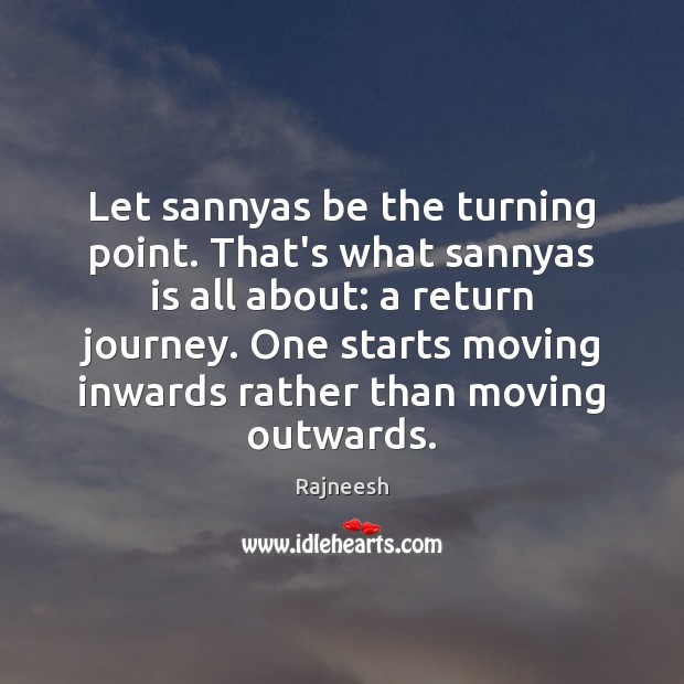 Image, Let sannyas be the turning point. That's what sannyas is all about: