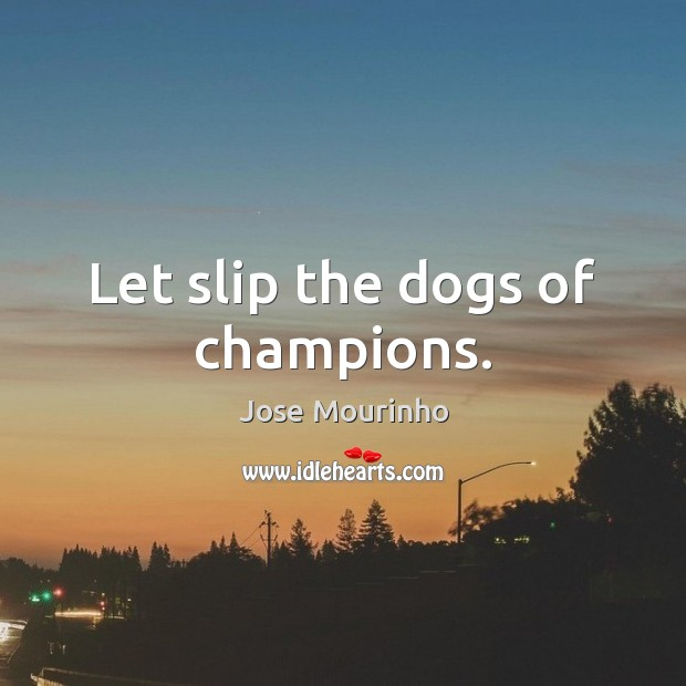 Jose Mourinho Picture Quote image saying: Let slip the dogs of champions.