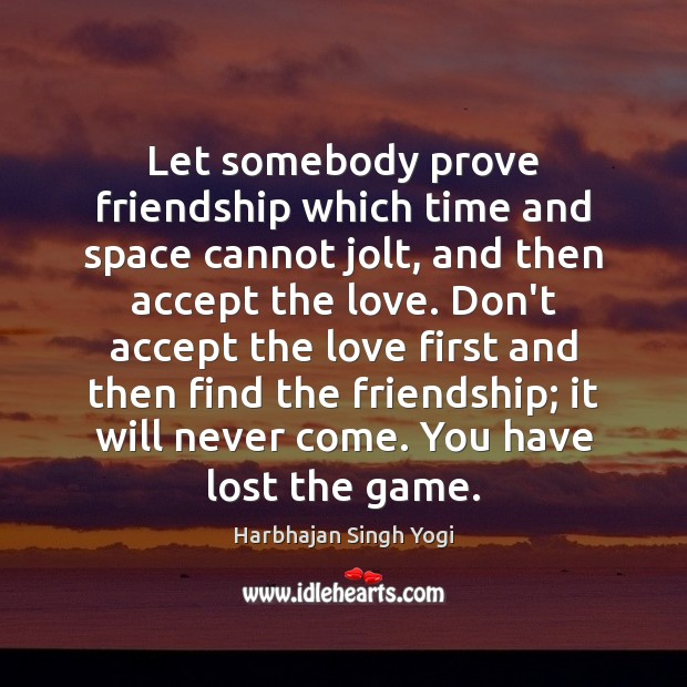 Let somebody prove friendship which time and space cannot jolt, and then Harbhajan Singh Yogi Picture Quote