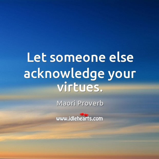 Let someone else acknowledge your virtues. Maori Proverbs Image