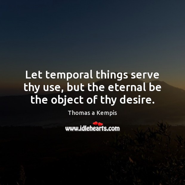 Let temporal things serve thy use, but the eternal be the object of thy desire. Thomas a Kempis Picture Quote
