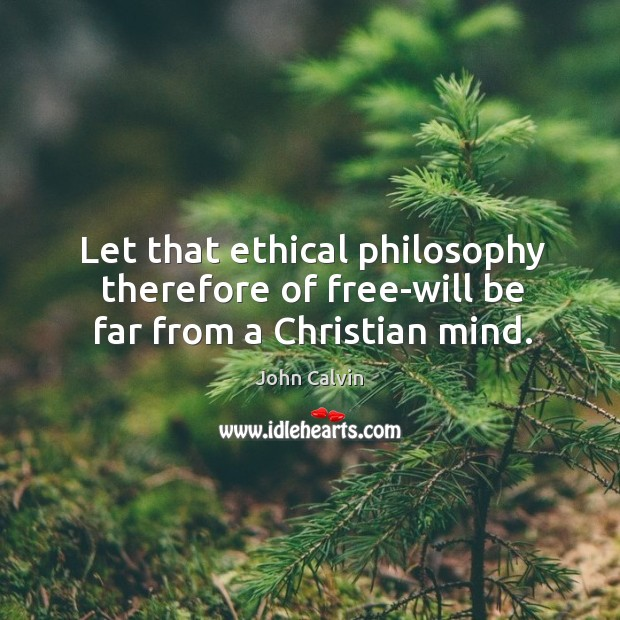 Let that ethical philosophy therefore of free-will be far from a Christian mind. Image