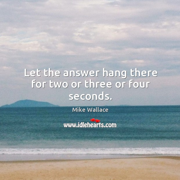 Image, Let the answer hang there for two or three or four seconds.
