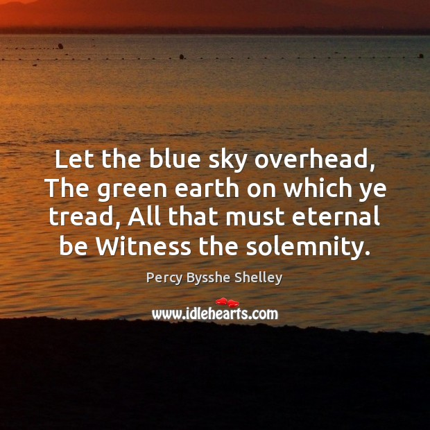 Let the blue sky overhead, The green earth on which ye tread, Percy Bysshe Shelley Picture Quote