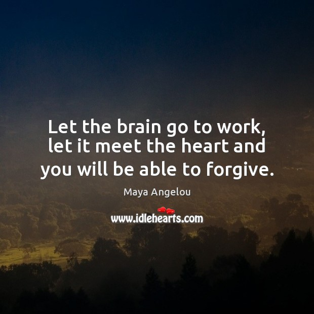 Let the brain go to work, let it meet the heart and you will be able to forgive. Maya Angelou Picture Quote