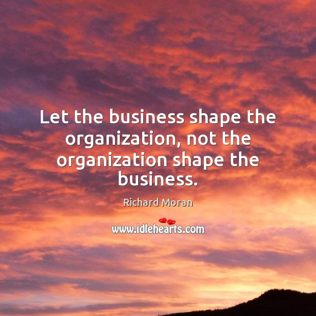 Let the business shape the organization, not the organization shape the business. Image