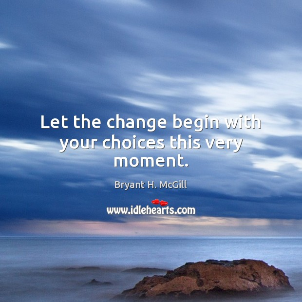 Let the change begin with your choices this very moment. Bryant H. McGill Picture Quote