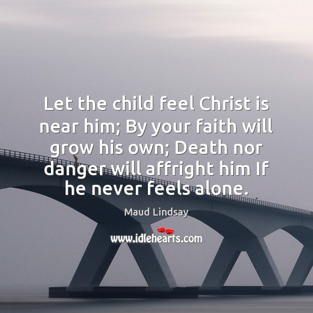 Let the child feel Christ is near him; By your faith will Maud Lindsay Picture Quote