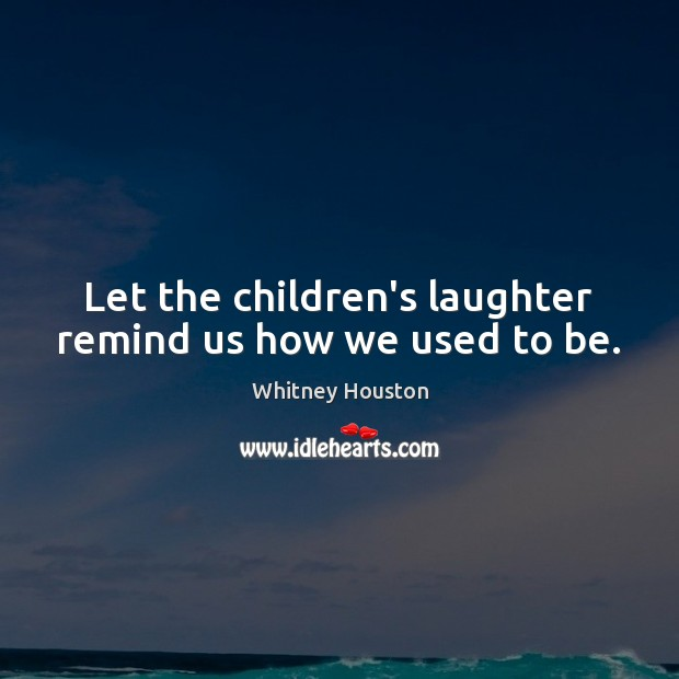 Let the children's laughter remind us how we used to be. Whitney Houston Picture Quote