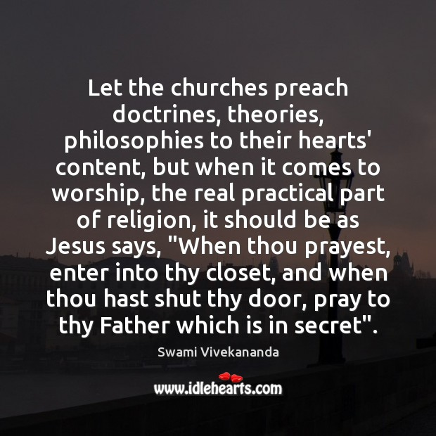Let the churches preach doctrines, theories, philosophies to their hearts' content, but Swami Vivekananda Picture Quote