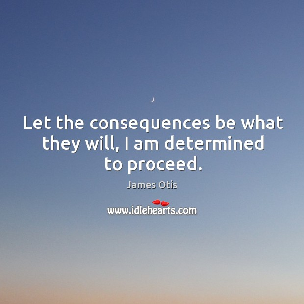Let the consequences be what they will, I am determined to proceed. Image