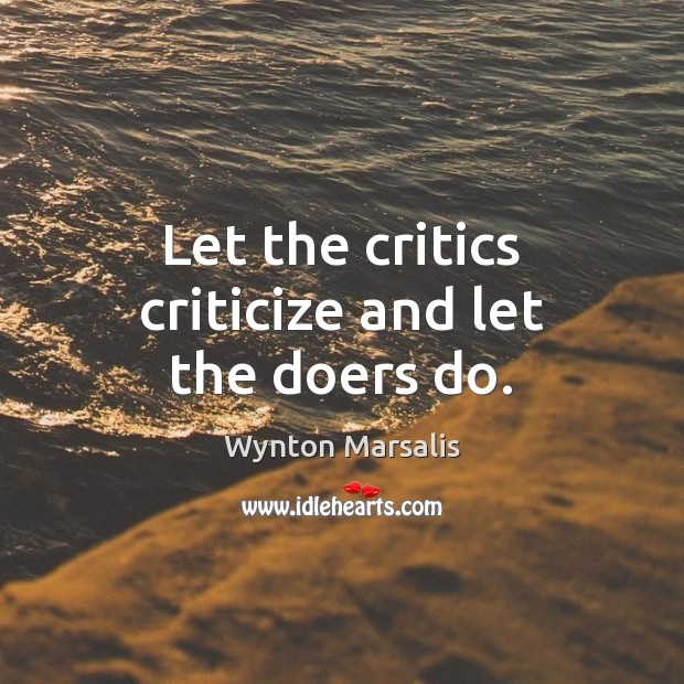 Let the critics criticize and let the doers do. Criticize Quotes Image