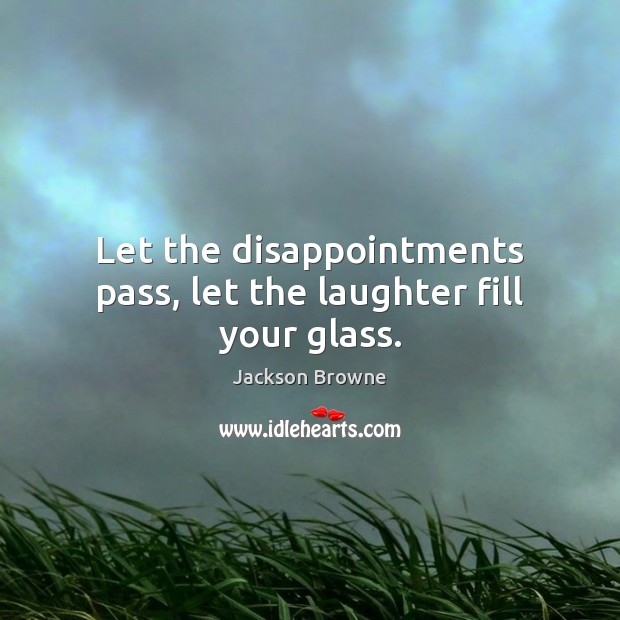 Let the disappointments pass, let the laughter fill your glass. Jackson Browne Picture Quote