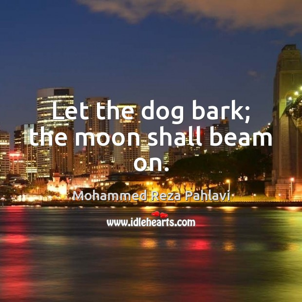 Let the dog bark; the moon shall beam on. Mohammed Reza Pahlavi Picture Quote