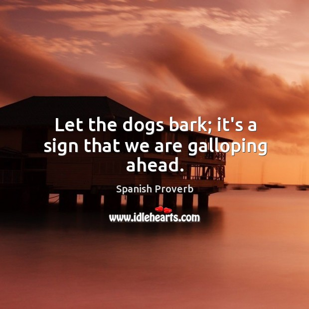 Image, Let the dogs bark; it's a sign that we are galloping ahead.