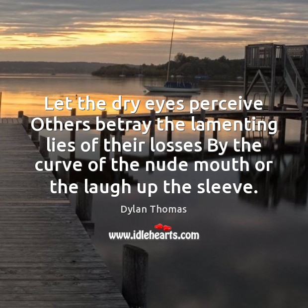 Let the dry eyes perceive Others betray the lamenting lies of their Dylan Thomas Picture Quote