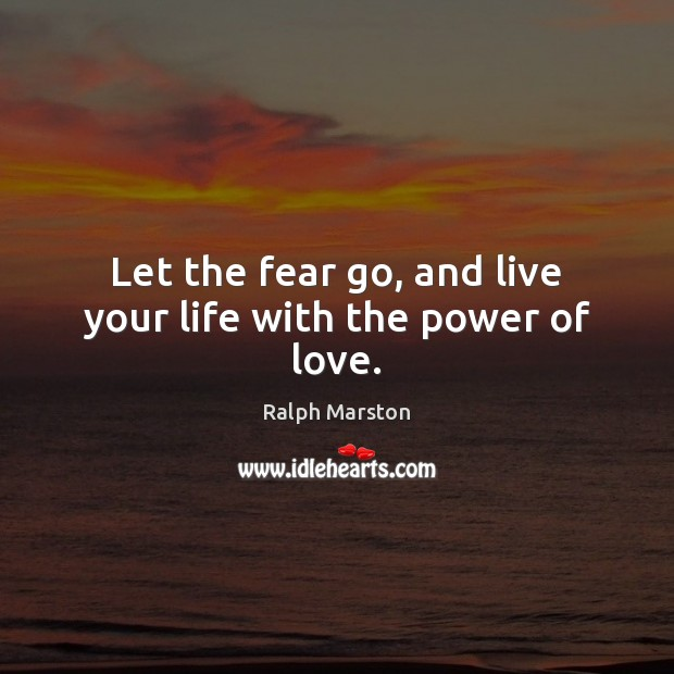 Let the fear go, and live your life with the power of love. Ralph Marston Picture Quote