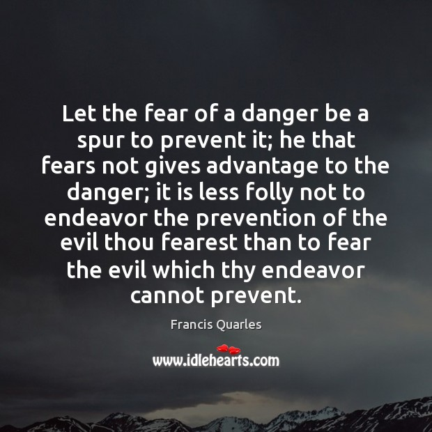 Let the fear of a danger be a spur to prevent it; Francis Quarles Picture Quote