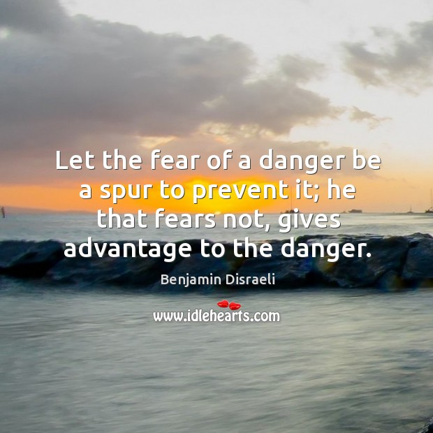 Let the fear of a danger be a spur to prevent it; he that fears not, gives advantage to the danger. Image