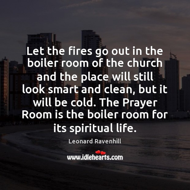 Let the fires go out in the boiler room of the church Leonard Ravenhill Picture Quote