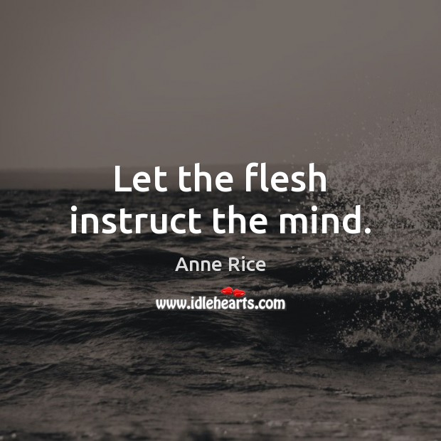 Let the flesh instruct the mind. Anne Rice Picture Quote