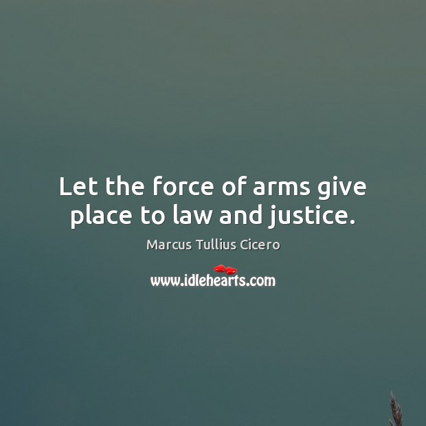 Let the force of arms give place to law and justice. Marcus Tullius Cicero Picture Quote