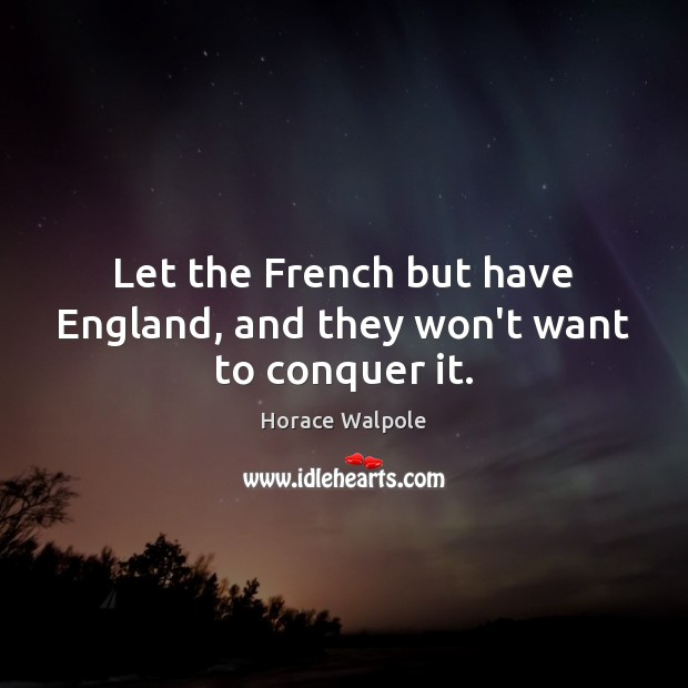Let the French but have England, and they won't want to conquer it. Horace Walpole Picture Quote