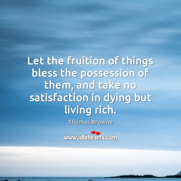 Let the fruition of things bless the possession of them, and take Image