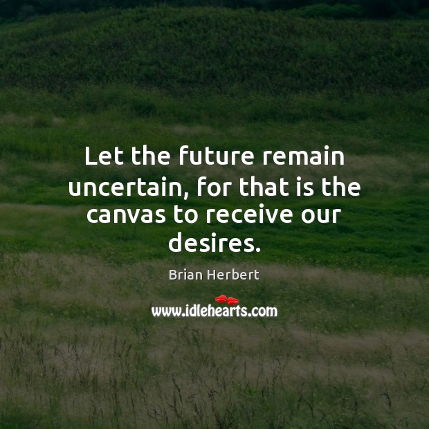 Let the future remain uncertain, for that is the canvas to receive our desires. Brian Herbert Picture Quote