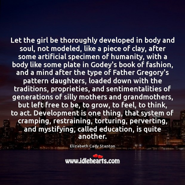 Let the girl be thoroughly developed in body and soul, not modeled, Elizabeth Cady Stanton Picture Quote
