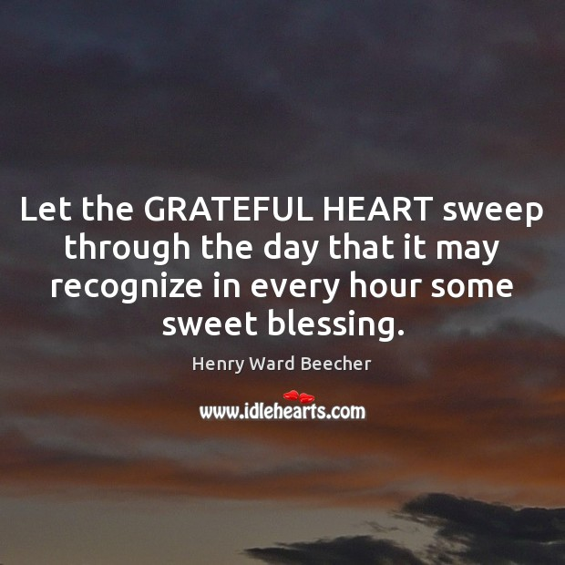 Let the GRATEFUL HEART sweep through the day that it may recognize Henry Ward Beecher Picture Quote