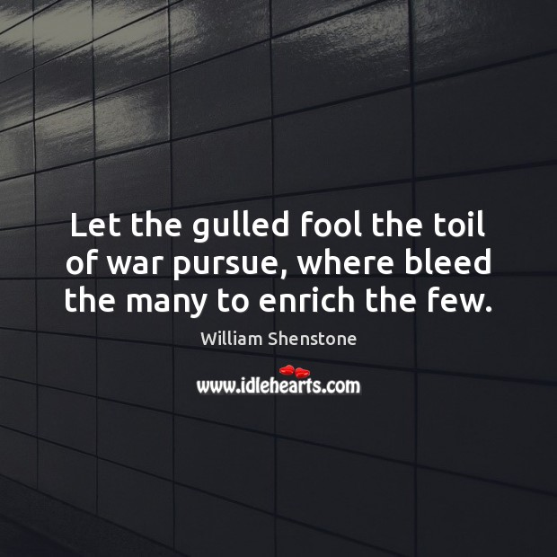 Let the gulled fool the toil of war pursue, where bleed the many to enrich the few. William Shenstone Picture Quote