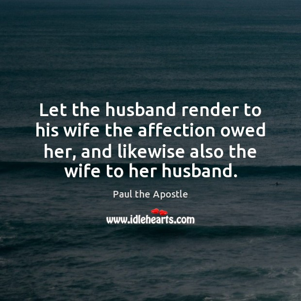 Let the husband render to his wife the affection owed her, and Paul the Apostle Picture Quote