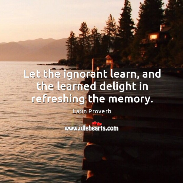 Image, Let the ignorant learn, and the learned delight in refreshing the memory.