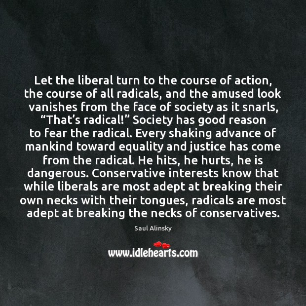 Let the liberal turn to the course of action, the course of Saul Alinsky Picture Quote