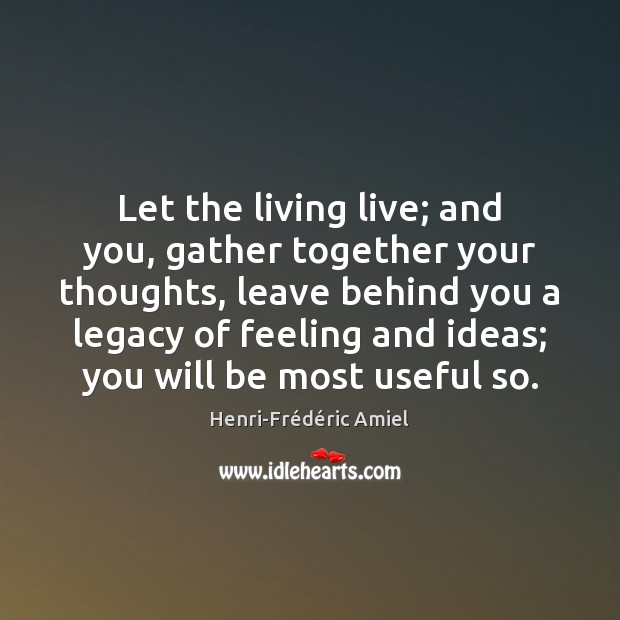Let the living live; and you, gather together your thoughts, leave behind Henri-Frédéric Amiel Picture Quote