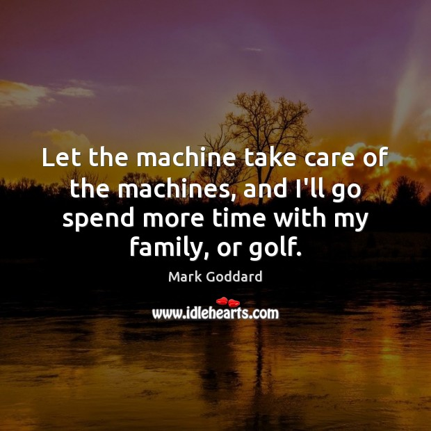 Let the machine take care of the machines, and I'll go spend Image