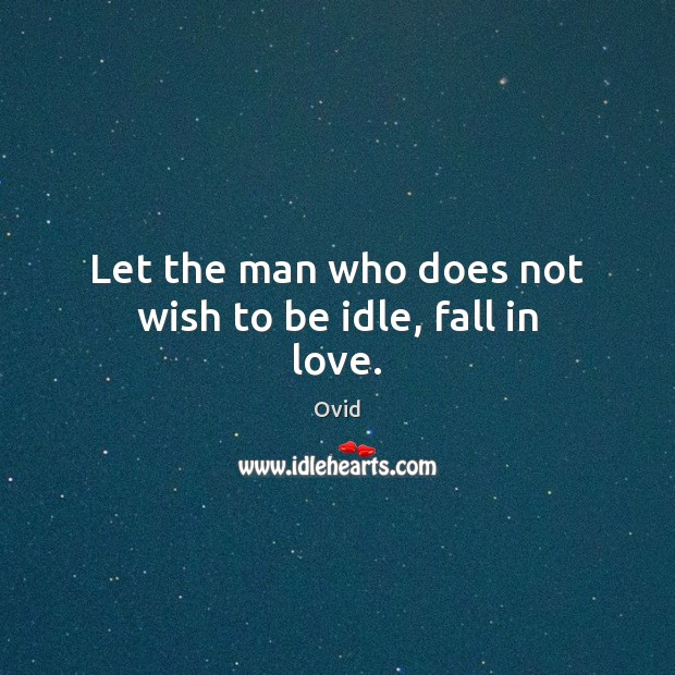 Let the man who does not wish to be idle, fall in love. Image