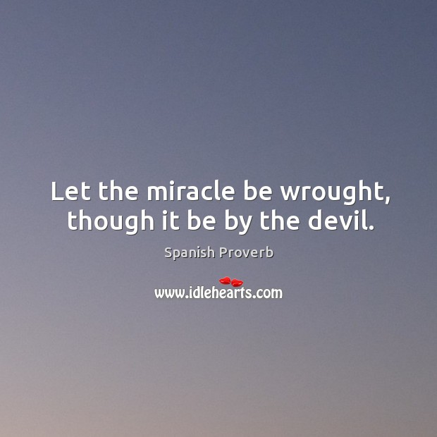 Image, Let the miracle be wrought, though it be by the devil.