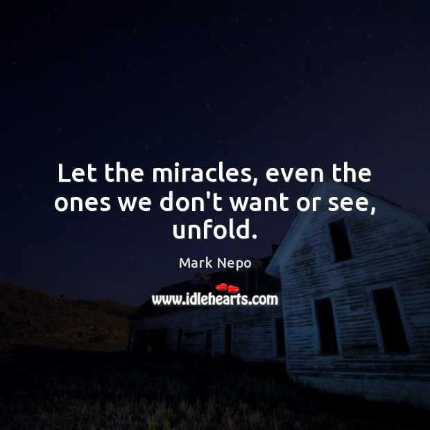 Let the miracles, even the ones we don't want or see, unfold. Mark Nepo Picture Quote