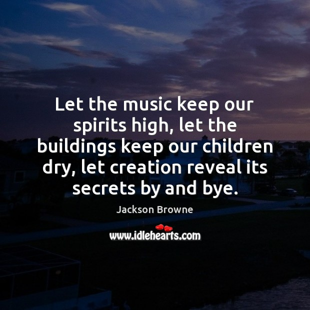 Let the music keep our spirits high, let the buildings keep our Jackson Browne Picture Quote