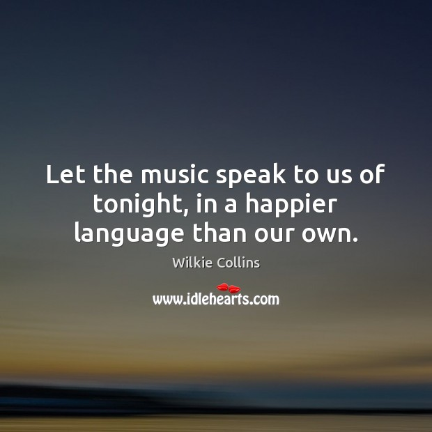 Let the music speak to us of tonight, in a happier language than our own. Wilkie Collins Picture Quote