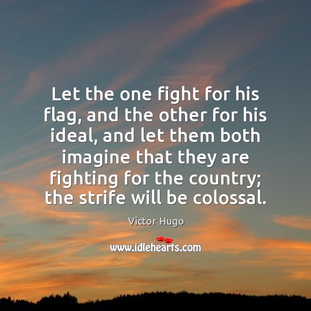 Let the one fight for his flag, and the other for his Image