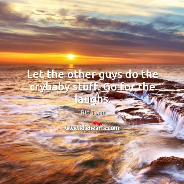 Let the other guys do the crybaby stuff. Go for the laughs. Rip Torn Picture Quote