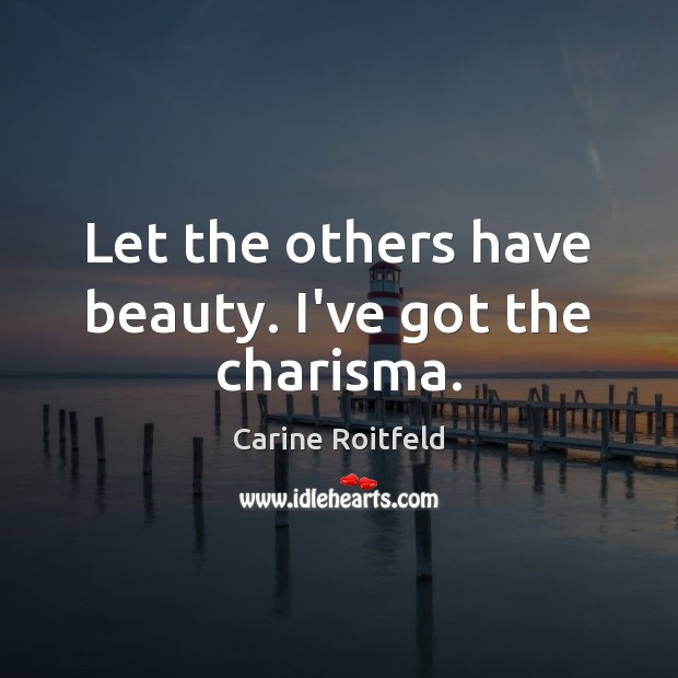 Let the others have beauty. I've got the charisma. Carine Roitfeld Picture Quote